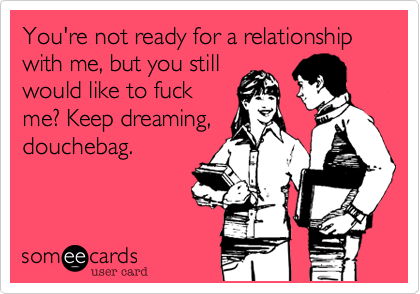 You're not ready for a relationship with me, but you still would like to fuck me? Keep dreaming, douchebag.