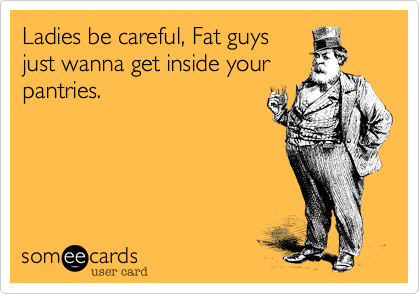 Ladies be careful, Fat guys just wanna get inside your pantries.