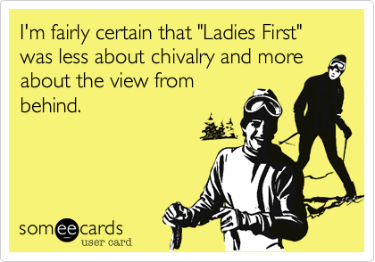"""I'm fairly certain that """"Ladies First"""" was less about chivalry and more about the view from behind."""