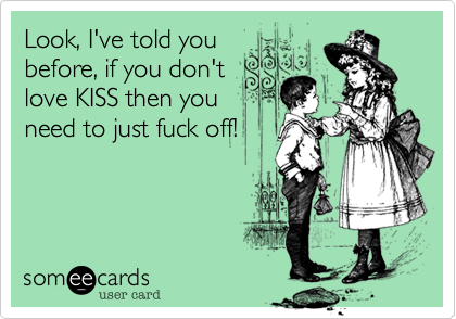 Look, I've told you before, if you don't love KISS then you need to just fuck off!