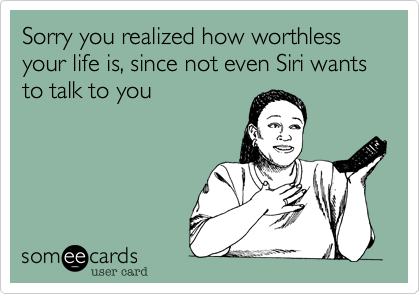 Sorry you realized how worthless your life is, since not even Siri wants to talk to you