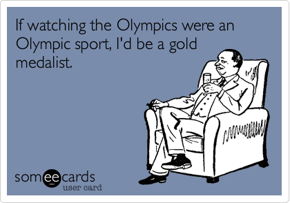 If watching the Olympics were an Olympic sport, I'd be a gold medalist.