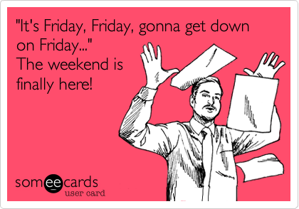 """""""It's Friday, Friday, gonna get down on Friday..."""" The weekend is finally here!"""