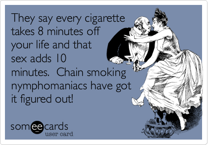 They say every cigarette takes 8 minutes off your life and that sex adds 10 minutes.  Chain smoking nymphomaniacs have got it figured out!