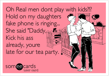 """Oh Real men dont play with kids?!? Hold on my daughters  fake phone is ringing... She said """"Daddy, Kick his ass  already, youre  late for our tea party."""