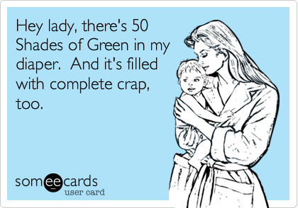 Hey lady, there's 50 Shades of Green in my diaper.  And it's filled with complete crap, too.
