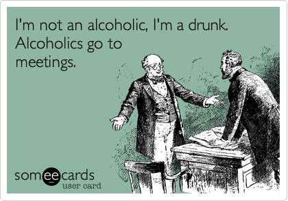 I'm not an alcoholic, I'm a drunk.  Alcoholics go to meetings.