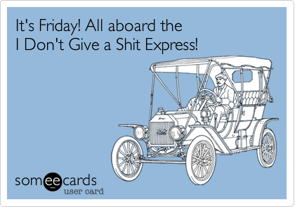 It's Friday! All aboard the  I Don't Give a Shit Express!