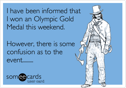 I have been informed that  I won an Olympic Gold  Medal this weekend.   However, there is some confusion as to the  event.........