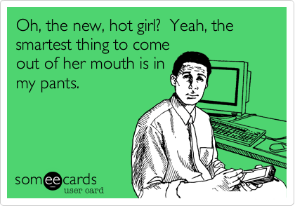 Oh, the new, hot girl?  Yeah, the smartest thing to come out of her mouth is in my pants.