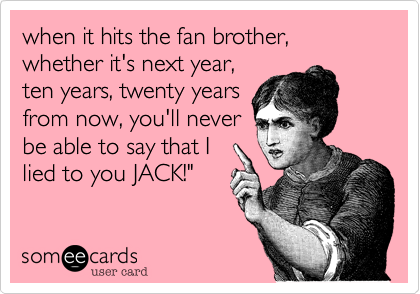 """when it hits the fan brother, whether it's next year, ten years, twenty years from now, you'll never be able to say that I lied to you JACK!"""""""