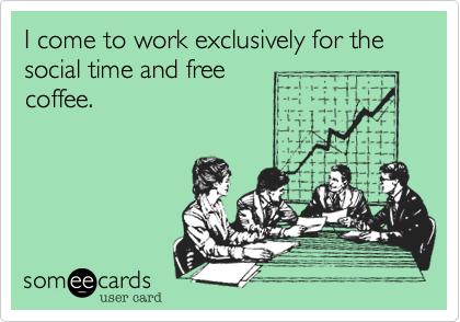 I come to work exclusively for the social time and free coffee.