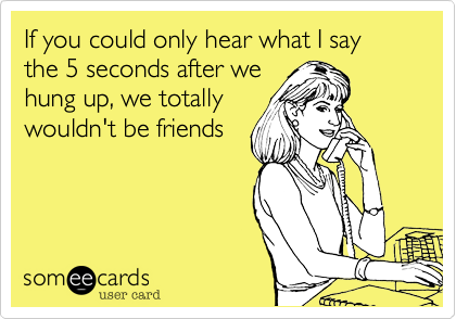 If you could only hear what I say the 5 seconds after we hung up, we totally wouldn't be friends