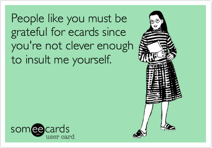People like you must be grateful for ecards since you're not clever enough to insult me yourself.
