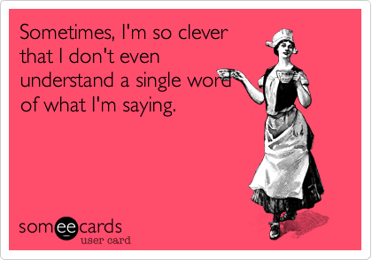 Sometimes, I'm so clever that I don't even understand a single word of what I'm saying.