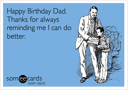 Happy Birthday Dad. Thanks for always  reminding me I can do better.