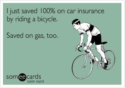 I just saved 100% on car insurance  by riding a bicycle.  Saved on gas, too.