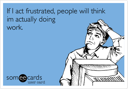 If I act frustrated, people will think im actually doing work.