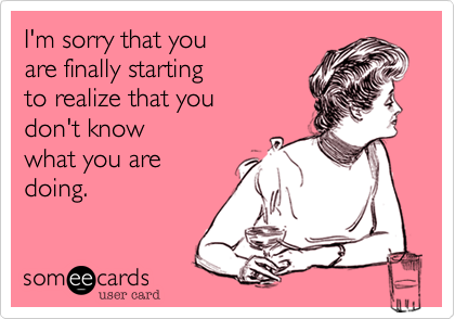 I'm sorry that you  are finally starting  to realize that you don't know  what you are doing.