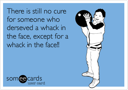 There is still no cure for someone who derseved a whack in the face, except for a whack in the face!!