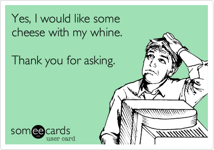 Yes, I would like some  cheese with my whine.   Thank you for asking.