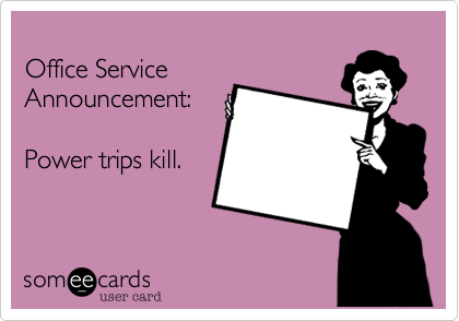 Office Service Announcement:  Power trips kill.