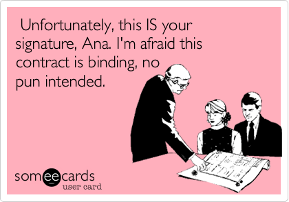 Unfortunately, this IS your signature, Ana. I'm afraid this contract is binding, no pun intended.