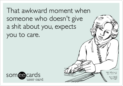 That awkward moment when someone who doesn't give a shit about you, expects you to care.