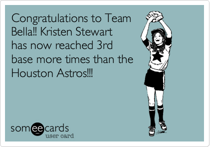 Congratulations to Team Bella!! Kristen Stewart has now reached 3rd base more times than the Houston Astros!!!