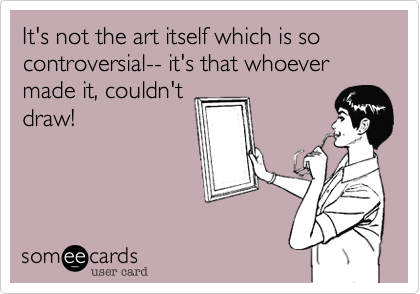 It's not the art itself which is so controversial-- it's that whoever made it, couldn't draw!