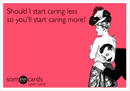 Should I start caring less so you'll start caring more?