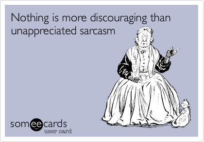 Nothing is more discouraging than unappreciated sarcasm