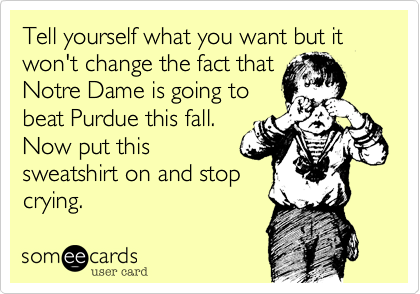 Tell yourself what you want but it won't change the fact that Notre Dame is going to beat Purdue this fall. Now put this sweatshirt on and stop crying.