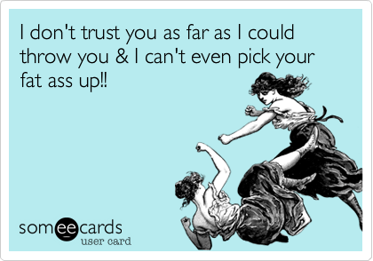 I don't trust you as far as I could throw you & I can't even pick your fat ass up!!