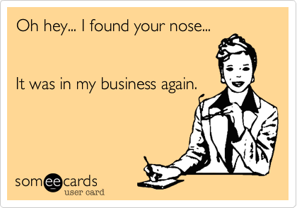 Oh hey... I found your nose...   It was in my business again.