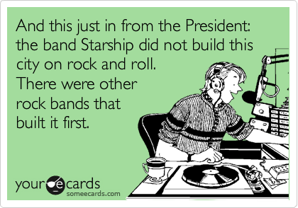 And this just in from the President: the band Starship did not build this city on rock and roll.  There were other rock bands that built it first.