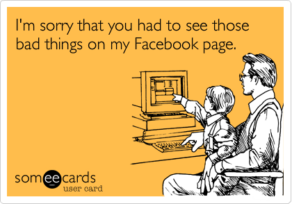 I'm sorry that you had to see those bad things on my Facebook page.