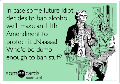 In case some future idiot decides to ban alcohol, we'll make an 11th Amendment to protect it....Naaaaa! Who'd be dumb enough to ban stuff?