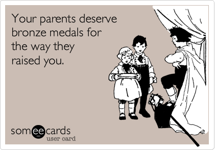 Your parents deserve bronze medals for the way they  raised you.
