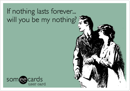 If nothing lasts forever...  will you be my nothing?