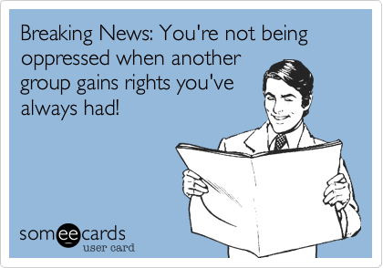 Breaking News: You're not being oppressed when another group gains rights you've always had!