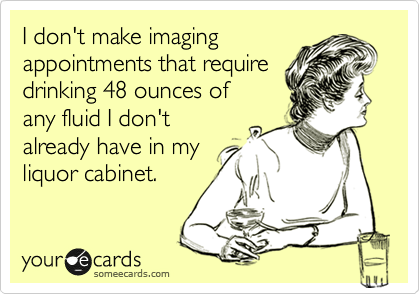 I don't make imaging appointments that require drinking 48 ounces of any fluid I don't already have in my liquor cabinet.