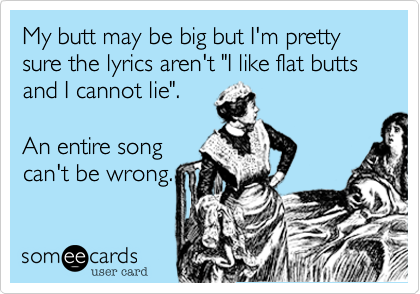 "My butt may be big but I'm pretty sure the lyrics aren't ""I like flat butts and I cannot lie"".   An entire song can't be wrong."