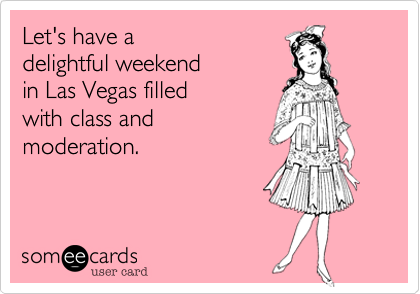Let's have a delightful weekend in Las Vegas filled with class and moderation.