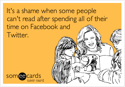 It's a shame when some people can't read after spending all of their time on Facebook and Twitter.
