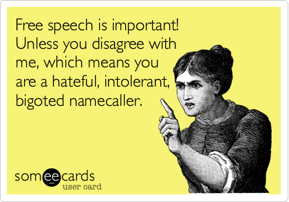 Free speech is important!  Unless you disagree with me, which means you are a hateful, intolerant, bigoted namecaller.