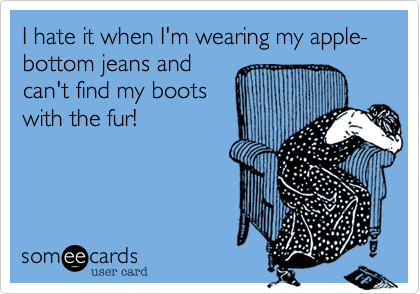 I Hate It When I'm Wearing My Apple-bottom Jeans And Can't Find My ...