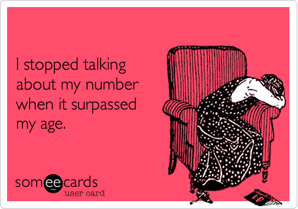 I stopped talking about my number when it surpassed my age.