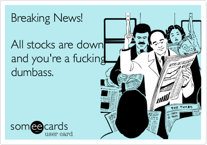 Breaking News!  All stocks are down and you're a fucking dumbass.