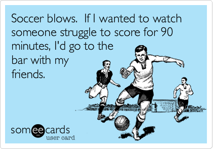 Soccer blows.  If I wanted to watch someone struggle to score for 90 minutes, I'd go to the bar with my friends.